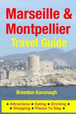 Marseille & Montpellier Travel Guide - Attractions, Eating, Drinking, Shopping & Places to Stay Brendan Kavanagh