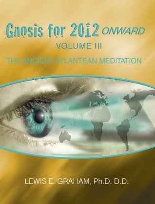 Gnosis For 2012 Onward: The Ancient Atlantean Meditation (Volume III) Lewis E. Graham
