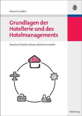 Grundlagen Der Hotellerie Und Des Hotelmanagements: Hotelbranche - Hotelbetrieb - Hotelimmobilie Marco A Gardini