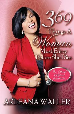 369 Things a Woman Must Enjoy Before She Dies Arleana Waller