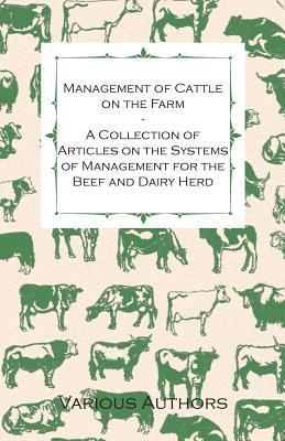 Management of Cattle on the Farm - A Collection of Articles on the Systems of Management for the Beef and Dairy Herd  by  Various