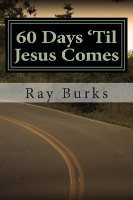 60 Days Til Jesus Comes: A Devotion Guide  by  Ray Burks