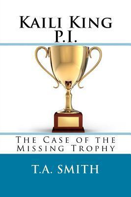 Kaili King P.I.: The Case of the Missing Trophy T.A. Smith