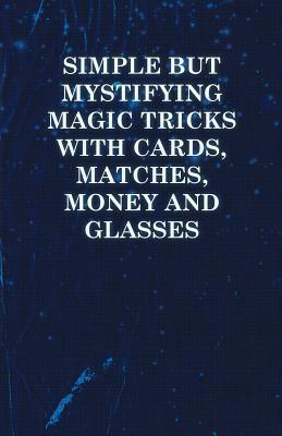 Simple But Mystifying Magic Tricks with Cards, Matches, Money and Glasses  by  Anonymous