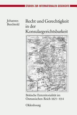 Recht Und Gerechtigkeit in Der Konsulargerichtsbarkeit: Britische Exterritorialitat Im Osmanischen Reich 1825-1914  by  Johannes Berchtold
