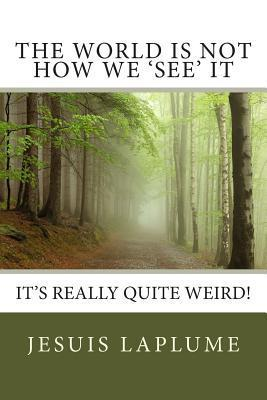 The World Is Not How We See It: Its Really Quite Weird!  by  Jesuis Laplume