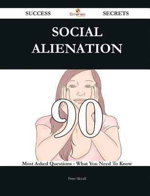 Social Alienation 90 Success Secrets - 90 Most Asked Questions on Social Alienation - What You Need to Know Peter McCall