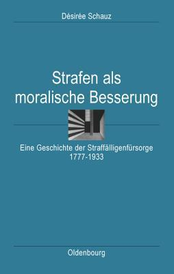 Strafen als Moralische Besserung: Eine Geschichte Der Straffalligenfursorge 1777 1933 Desiree Schauz