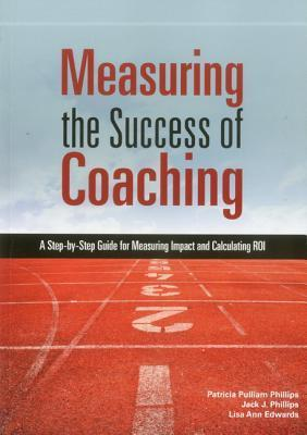 Measuring the Success of Coaching: A Step-By-Step Guide for Measuring Impact and Calculating Roi Patricia Pulliam Phillips