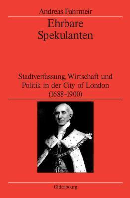 Ehrbare Spekulanten: Stadtverfassung, Wirtschaft Und Politik in Der City of London, 1688-1900 Andreas Fahrmeir