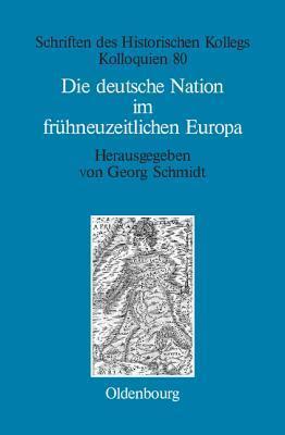 Die Deutsche Nation Im Fruhneuzeitlichen Europa: Politische Ordnung Und Kulturelle Identitat? Georg Schmidt