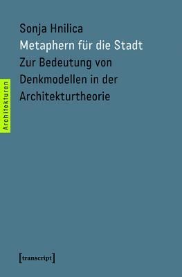 Metaphern Fur Die Stadt: Zur Bedeutung Von Denkmodellen in Der Architekturtheorie Sonja Hnilica