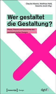 Wer gestaltet die Gestaltung? Praxis, Theorie und Geschichte des partizipatorischen Designs Claudia Mareis