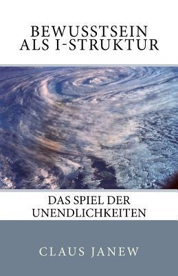 Bewusstsein ALS I-Struktur: Das Spiel Der Unendlichkeiten Claus Janew