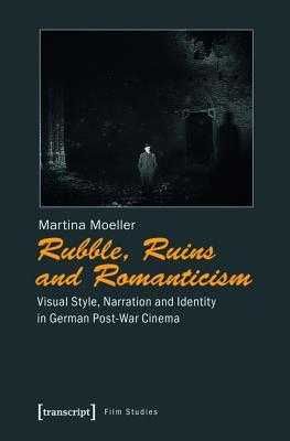 Rubble, Ruins, and Romanticism: Visual Style, Narration and Identity in German Post-War Cinema  by  Martina Moeller