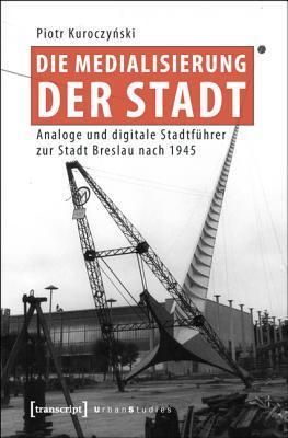 Die Medialisierung Der Stadt: Analoge Und Digitale Stadtfuhrer Zur Stadt Breslau Nach 1945 Piotr Kuroczynski
