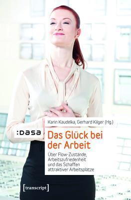 Das Gluck Bei Der Arbeit: Uber Flow-Zustande, Arbeitszufriedenheit Und Das Schaffen Attraktiver Arbeitsplatze Karin Kaudelka