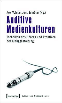 Auditive Medienkulturen: Techniken Des Horens Und Praktiken Der Klanggestaltung Axel Volmar