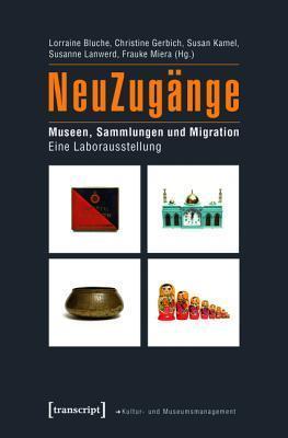 Neuzugange: Museen, Sammlungen Und Migration. Eine Laborausstellung Lorraine Bluche
