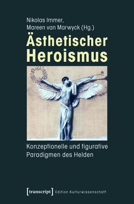 Asthetischer Heroismus: Konzeptionelle Und Figurative Paradigmen Des Helden Nikolas Immer