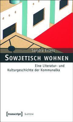 Sowjetisch Wohnen: Eine Literatur- Und Kulturgeschichte Der Kommunalka  by  Sandra Evans