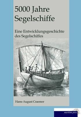 5000 Jahre Segelschiffe: Eine Entwicklungsgeschichte Des Segelschiffes  by  Hans August Craemer
