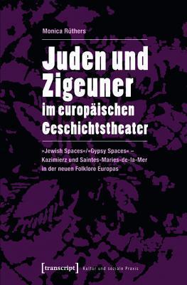 Juden Und Zigeuner Im Europaischen Geschichtstheater: -Jewish Spaces-/-Gypsy Spaces- - Kazimierz Und Saintes-Maries-de-La-Mer in Der Neuen Folklore Europas  by  Monica Rüthers