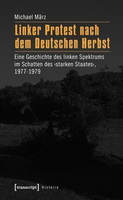 Linker Protest Nach Dem Deutschen Herbst: Eine Geschichte Des Linken Spektrums Im Schatten Des Starken Staates, 1977-1979 Michael Marz