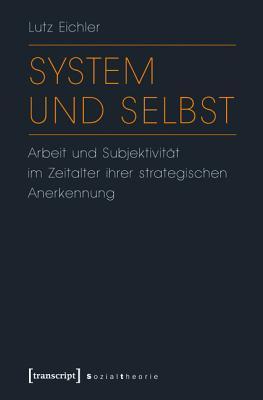 System Und Selbst: Arbeit Und Subjektivitat Im Zeitalter Ihrer Strategischen Anerkennung Lutz Eichler