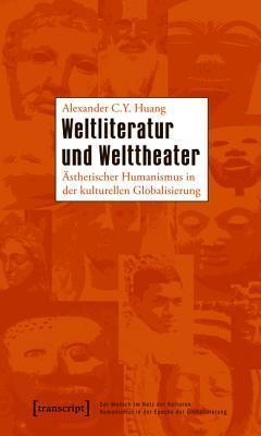 Weltliteratur und Welttheater: Asthetischer Humanismus in der kulturellen Globalisierung  by  Alexander C.Y. Huang