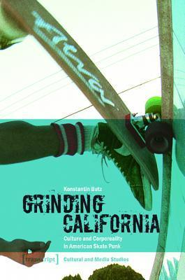 Grinding California: Culture and Corporeality in American Skate Punk  by  Konstantin Butz