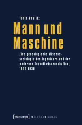 Mann Und Maschine: Eine Genealogische Wissenssoziologie Des Ingenieurs Und Der Modernen Technikwissenschaften, 1850-1930  by  Tanja Paulitz
