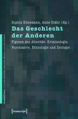 Das Geschlecht Der Anderen: Figuren Der Alteritat: Kriminologie, Psychiatrie, Ethnologie Und Zoologie  by  Sophia Konemann