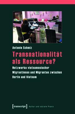 Transnationalitat ALS Ressource?: Netzwerke Vietnamesischer Migrantinnen Und Migranten Zwischen Berlin Und Vietnam  by  Antonie Schmiz