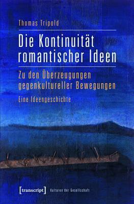 Die Kontinuitat Romantischer Ideen: Zu Den Uberzeugungen Gegenkultureller Bewegungen. Eine Ideengeschichte  by  Thomas Tripold