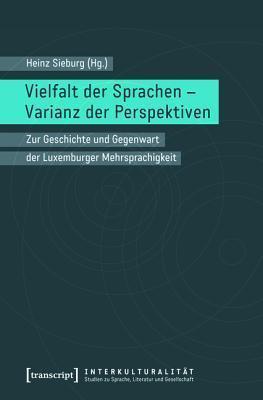 Vielfalt Der Sprachen - Varianz Der Perspektiven: Zur Geschichte Und Gegenwart Der Luxemburger Mehrsprachigkeit  by  Heinz Sieburg