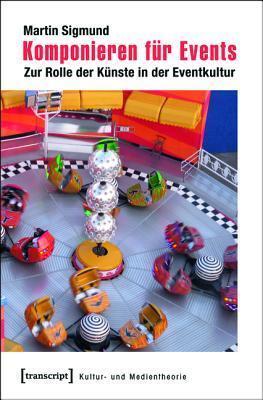 Komponieren Fur Events: Zur Rolle Der Kunste in Der Eventkultur  by  Martin Sigmund