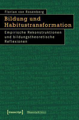 Bildung Und Habitustransformation: Empirische Rekonstruktionen Und Bildungstheoretische Reflexionen Florian Von Rosenberg