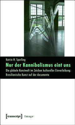 Nur Der Kannibalismus Eint Uns: Die Globale Kunstwelt Im Zeichen Kultureller Einverleibung: Brasilianische Kunst Auf Der Documenta  by  Katrin H Sperling