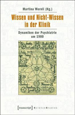 Wissen Und Nicht-Wissen in Der Klinik: Dynamiken Der Psychiatrie Um 1900  by  Martina Wernli