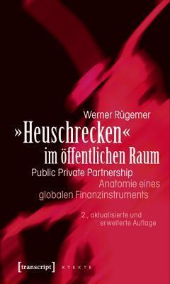 -Heuschrecken- Im Offentlichen Raum: Public Private Partnership - Anatomie Eines Globalen Finanzinstruments (2., Aktualisierte Und Erweiterte Auflage) Werner Rugemer