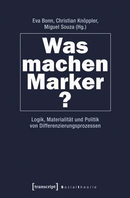 Was Machen Marker?: Logik, Materialitat Und Politik Von Differenzierungsprozessen Eva Bonn