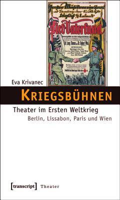Kriegsbuhnen: Theater Im Ersten Weltkrieg. Berlin, Lissabon, Paris Und Wien  by  Eva Krivanec
