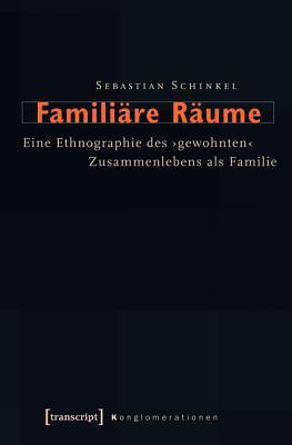 Familiare Raume: Eine Ethnographie Des Gewohnten Zusammenlebens ALS Familie  by  Sebastian Schinkel