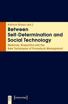 Between Self-Determination and Social Technology: Medicine, Biopolitics and the New Techniques of Procedural Management Kathrin Braun