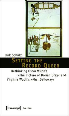 Setting the Record Queer: Rethinking Oscar Wildes -The Picture of Dorian Gray- And Virginia Woolfs -Mrs. Dalloway- Dirk Schulz