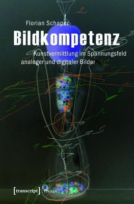 Bildkompetenz: Kunstvermittlung Im Spannungsfeld Analoger Und Digitaler Bilder Florian Schaper