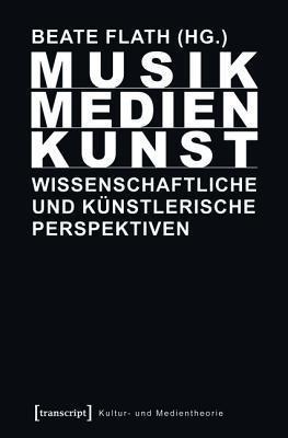 Musik/Medien/Kunst: Wissenschaftliche Und Kunstlerische Perspektiven  by  Beate Flath