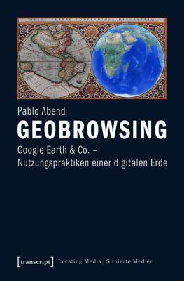 Geobrowsing: Google Earth Und Co. - Nutzungspraktiken Einer Digitalen Erde Pablo Abend