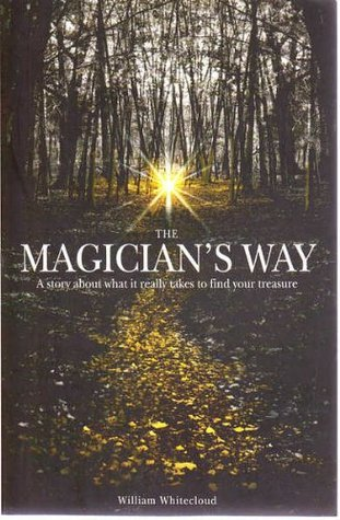 The Magicians Way: A Story About What it Really Takes to Find Your Treasure  by  William Whitecloud